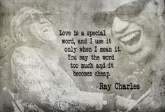 """Love is a special word, and I use it only when I mean it. You say the word too much and it becomes cheap."" -Ray Charles"