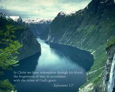 Ephesians 1:7 -- In him we have redemption through his blood, the forgiveness of sins, in accordance with the riches of God's grace.