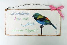 *Sei schillernd bunt und frei wie ein Vogel*      Zum Aufhängen wurde es mit einem Draht versehen. Das Schild ist aus Holz.    Die Holzschilder sin...