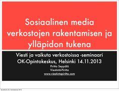 """Esitykseni """"Sosiaalinen media verkostojen rakentamisen ja ylläpidon tukena"""" oli pohjana työpajan aiheena OK-Opintokeskuksen Viesti ja vaikuta verkostoissa-seminaarissa Helsingissä 14.11.2013. Työpajassa keskustelun alla olivat sosiaalisen median mahdollisuudet verkostotoiminnassa, sisäisen ja ulkoiset sosiaalisen median käytön toimintatavat sekä sosiaalisen median verkoston perustaminen, ylläpito ja markkinointi."""