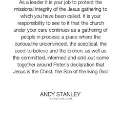 """Andy Stanley - """"As a leader it is your job to protect the missional integrity of the Jesus gathering..."""". responsibility, leadership, church"""