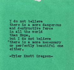 Tyler Knott Gregson Typewriter Series #431 I do not believe there is a more dangerous and destructive force in all the world than Hope...