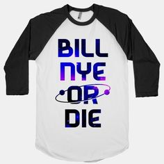 Bill Nye Or Die   T-Shirts, Tank Tops, Sweatshirts and Hoodies   HUMAN