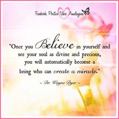 """Once you believe in yourself and see your soul as divine and precious, you will automatically become a being who can create a miracle."" ~ Dr. Wayne Dyer ~"