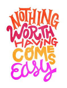 Nothing worth having comes easy ♥