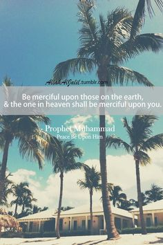 Be merciful upon those on the earth, and the one in heaven shall be merciful upon you.