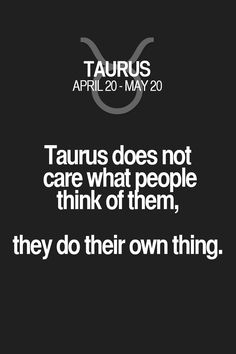 Taurus does not care what people think of them, they do their own thing. Taurus   Taurus Quotes   Taurus Horoscope   Taurus Zodiac Signs