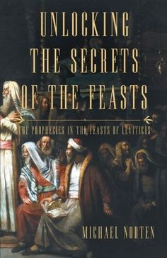 unlocking the secrets of the feasts the prophecies in the feasts of leviticus michael