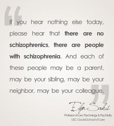 If you hear nothing else today, please hear that there are no schizophrenics, there are people with schizophrenia. And each of these people may be a parent, may be your sibling, may be your neighbor, may be your colleague. - Elyn Saks