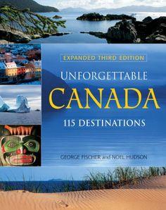 Unforgettable Canada: 115 Destinations, by George Fischer & Noel Hudson.