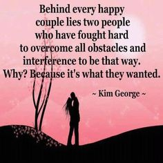 Behind every happy couple lies two people who have fought hard to overcome all obstacles and interference to be that way. Why? Because it's what they wanted. ~ Kim George ~