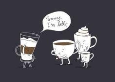 Sorry Im Latte! jajajajajaja...