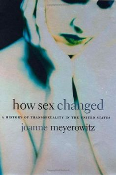 How Sex Changed: A History of Transsexuality in the United States / Joanne Meyerowitz