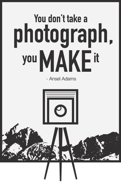 """you dont take a photograph, you MAKE it."" ---ansel adams"