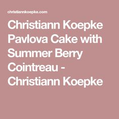 Christiann Koepke Pavlova Cake with Summer Berry Cointreau - Christiann Koepke