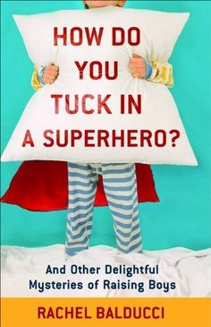 How Do You Tuck In a Superhero?: And Other Delightful Mysteries of Raising Boys (Spire Books) by Rachel Balducci, http://www.amazon.com/dp/080073372X/ref=cm_sw_r_pi_dp_Hde8qb1XRBREN
