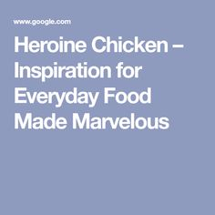 Heroine Chicken – Inspiration for Everyday Food Made Marvelous