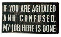 If you are agitated and confused, my work here is done. The perfect office sign! $14