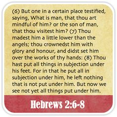 Hebrews 2:6-8 - But one in a certain place testified, saying, What is man, that thou art mindful of him? or the son of man, that thou visitest him? Thou madest him a little lower than the angels; thou crownedst him with glory and honour, and didst set him over the works of thy hands: Thou hast put all things in subjection under his feet. For in that he put all in subjection under him, he left nothing that is not put under him. But now we see not yet all things put under him.