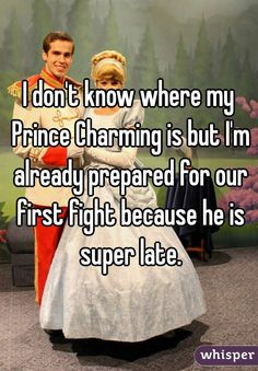 I don't know where my Prince Charming is but I'm already prepared for our first fight because he is super late.