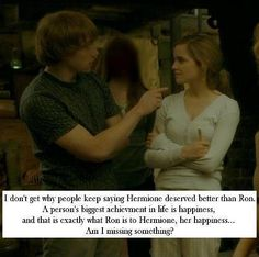 Ron & Hermione- As long as he treats her with love and respect, supports and cares for her, makes her happy, what more could a woman ask for? I think they are perfect.