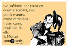 No sufrimos por causa de nuestra sordera, sino por la manera como otros nos tratan como resultado de ella. B. Mottez   Español Ecard