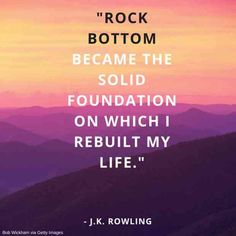 """""""Rock bottom became the solid foundation on which I rebuilt my life."""" — J.K. Rowling"""