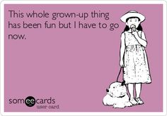 Funny Confession Ecard: This whole grown-up thing has been fun but I have to go now.