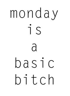 Eff you, Mondays.