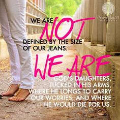 """We're not defined by the size of our jeans. We're not the sum of our Twitter followers or the square feet of our house. We are God's daughters, tucked in His arms, where He aches over hiccups, where He longs to carry our worries, and where He would die for us.  He did die for us. Yes, this, friends. We are loved..."" - Emily T. Wierenga  Read the rest of Emily's powerful devotion here: http://proverbs31.org/devotions/?p=2702"