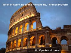 When in Rome, do as the Romans do. - French Proverb. For more French Proverbs http://quotesmin.com/French-proverb.php