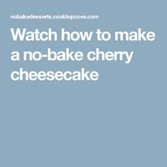 Watch how to make a no-bake cherry cheesecake