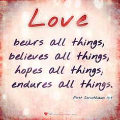 Consider love in the light of these ten most important Bible verses that explain what true love looks like. Love bears all things, believes all things, hopes all things, endures all things.