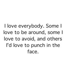 "I'm using this one next time... It's so true! ""No I don't hate you, I love you. Love to punch you right in the #$%^ing face :)"