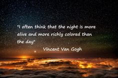 Quote Vincent van Gogh: I often think that the night is more alive and more richly colord than the day.