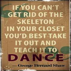 If you can't get rid of the skeleton in your closet, you'd best take it out and teach it to dance.    George Bernard Shaw