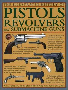 The Illustrated History of Pistols, Revolvers and Submachine Guns: A Fascinating Guide to Small Arms Development,...