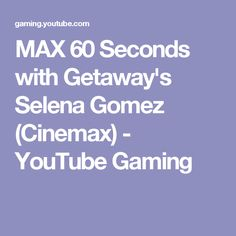 MAX 60 Seconds with Getaway's Selena Gomez (Cinemax) - YouTube Gaming