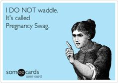 I DO NOT waddle. It's called Pregnancy Swag.