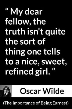 Oscar Wilde - The Importance of Being Earnest - My dear fellow, the truth isn't quite the sort of thing one tells to a nice, sweet, refined girl.