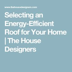 Selecting an Energy-Efficient Roof for Your Home | The House Designers