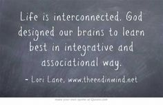 Life is interconnected. God designed our brains to learn best in integrative and associational way.