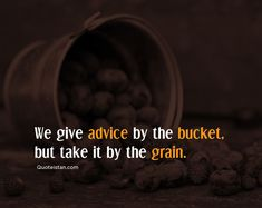 We give advice by the bucket, but take it by the grain. Advice Quotes, Life Quotes, Motivational Sayings, Make Good Choices, Write To Me, Good Thoughts, Quote Of The Day, Qoutes, Grains