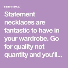 Statement necklaces are fantastic to have in your wardrobe. Go for quality not quantity and you'll be amazed how you ever managed without them. Statement Necklaces, Amazing