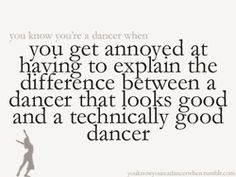 You know you're a dancer when you get annoyed at having to explain the difference between a dancer that looks good and a technically good dancer.