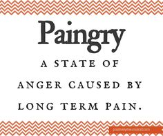Paingry. A state of anger caused by long term pain.