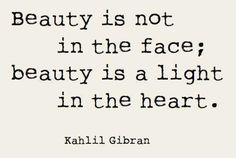 """""""Beauty is not in the face; beauty is a light in the heart."""" Kahlil Gibran #quote"""