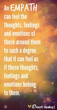 An Empath can feel the thoughts feelings and emotions of those around them to such a degree that it can feel as if those thoughts feelings and emotions belong to them.