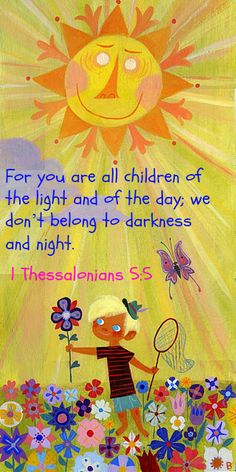 1 Thessalonians 5:5 For you are all children of the light and of the day; we don't belong to darkness and night.