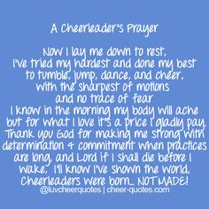 A Cheerleader's Prayer Now I lay me down to rest, I've tried my hardest and done my best to tumble, jump, dance, and cheer, with the sharpest of motions and no trace of fear I know in the morning my...
